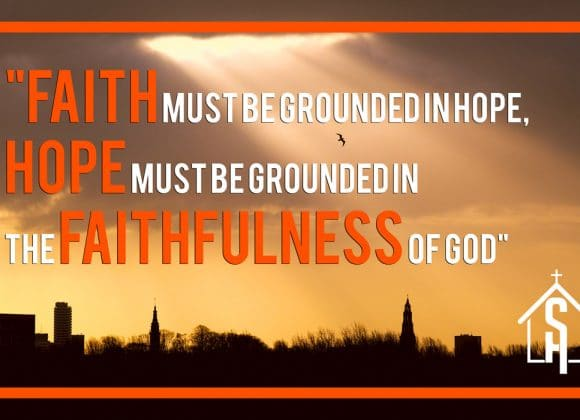 Faith Must Be Grounded in Hope, Hope Must be Grounded In The Faithfulness Of God