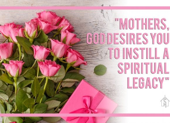 Mothers, God Desires You To Instill A Spiritual Legacy