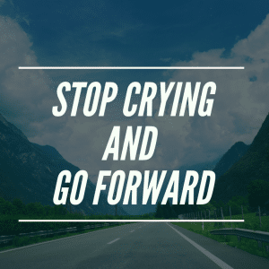 Stop Crying And Go Forward
