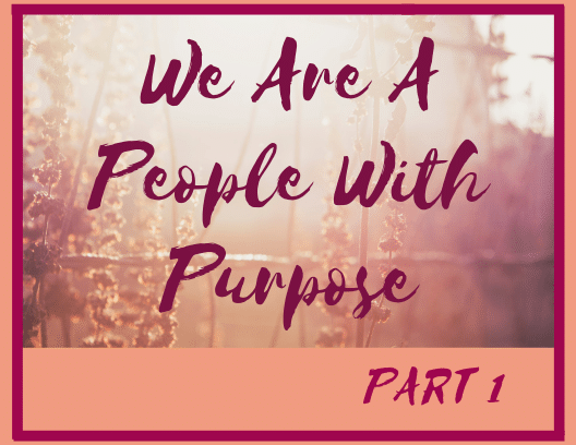 We Are A People With Purpose-Part 1
