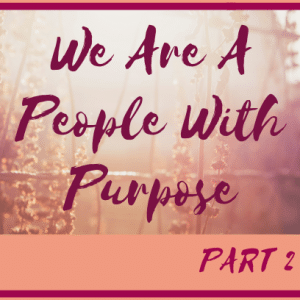 We Are A People With Purpose- Part 2