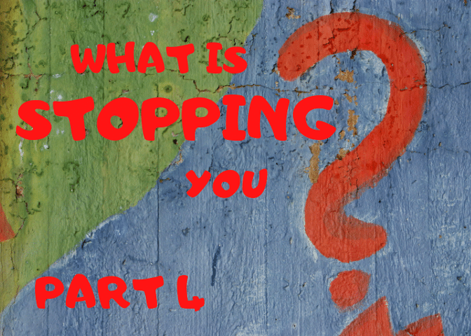 What Is Stopping You- Part 4